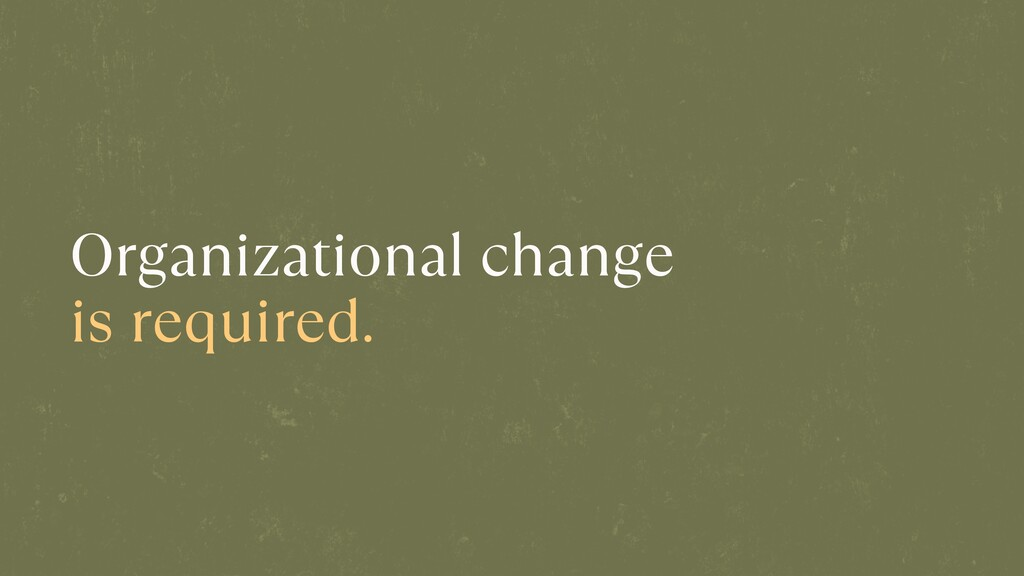 Organizational change is required.