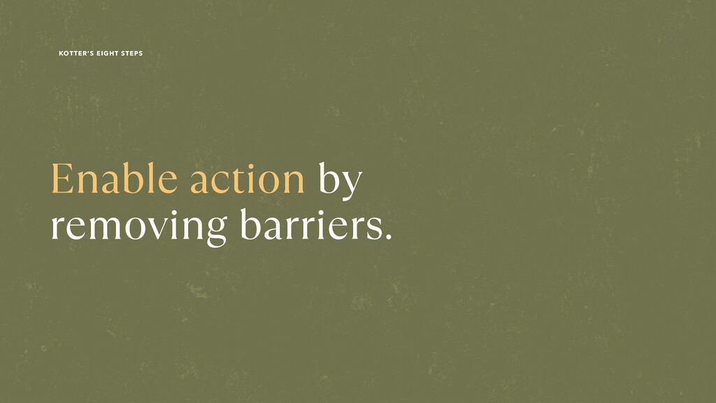 Enable action by  removing barriers. KOTTER'S ...