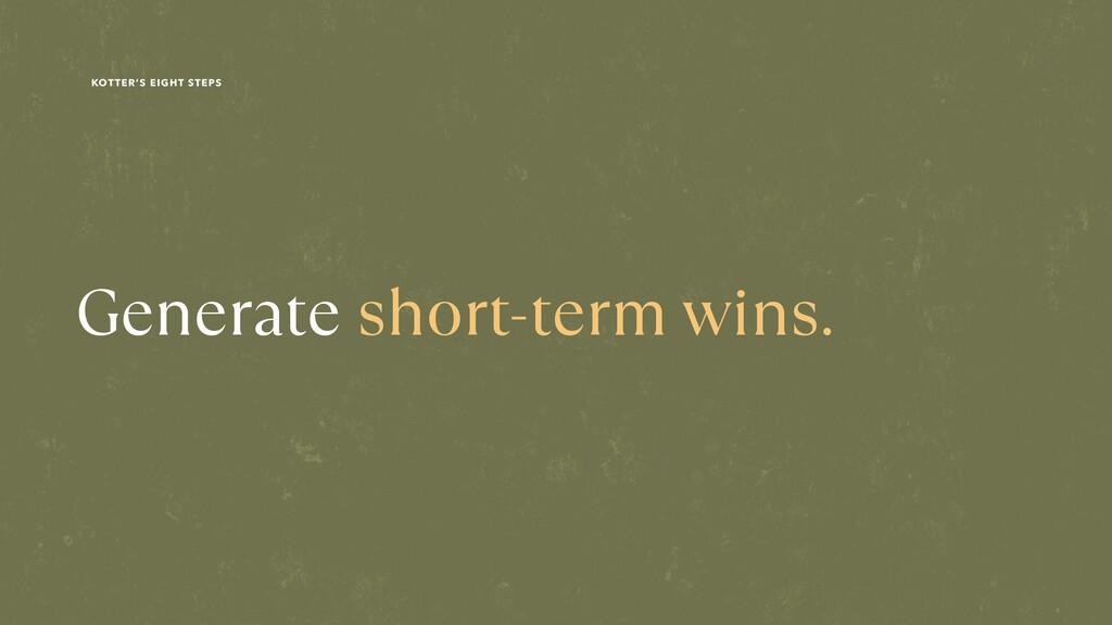 Generate short-term wins. KOTTER'S EIGHT STEPS