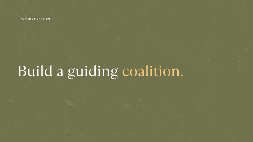 Build a guiding coalition. KOTTER'S EIGHT STEPS