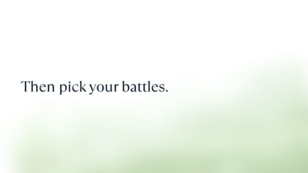Then pick your battles.