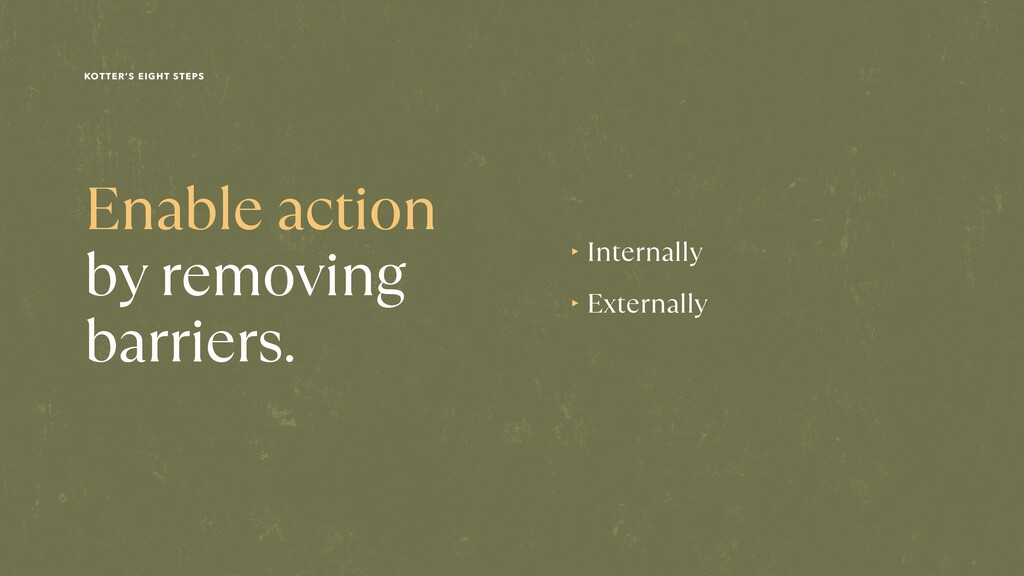 Enable action by removing barriers. ‣ Internall...
