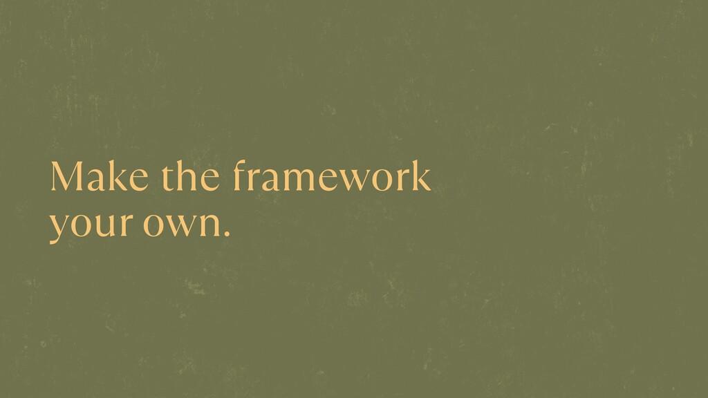 Make the framework  your own.