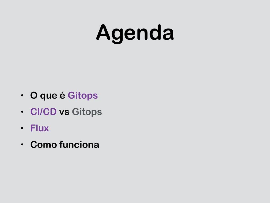 Agenda • O que é Gitops • CI/CD vs Gitops • Flu...