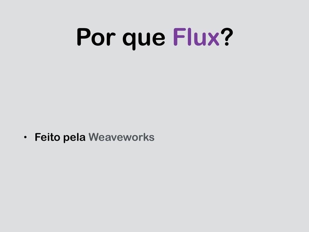 Por que Flux? • Feito pela Weaveworks