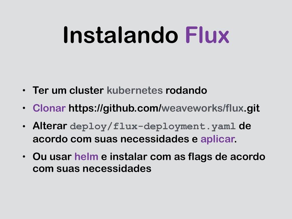 Instalando Flux • Ter um cluster kubernetes rod...