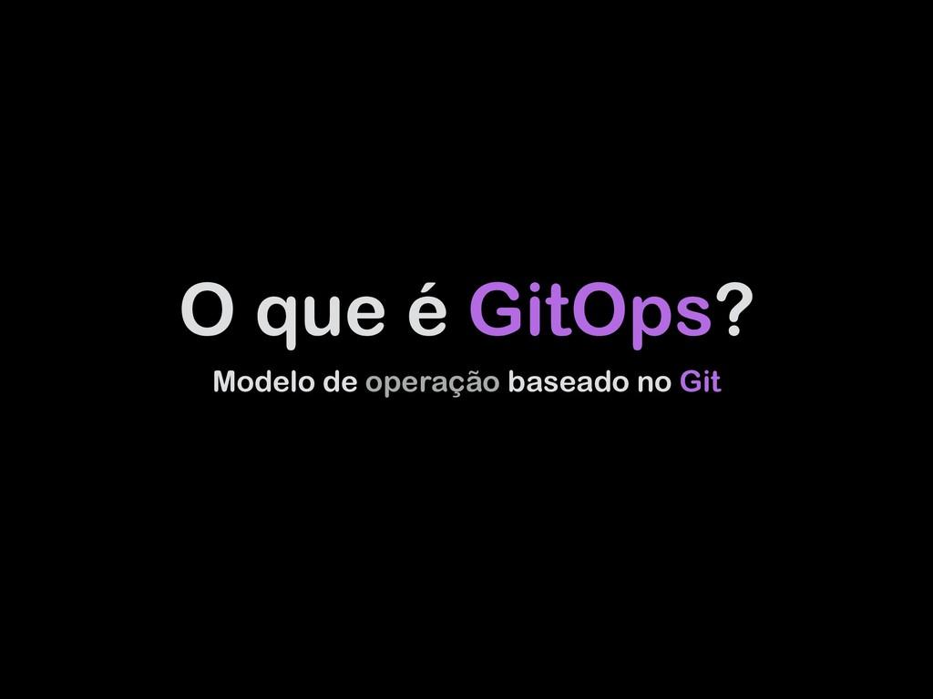O que é GitOps? Modelo de operação baseado no G...