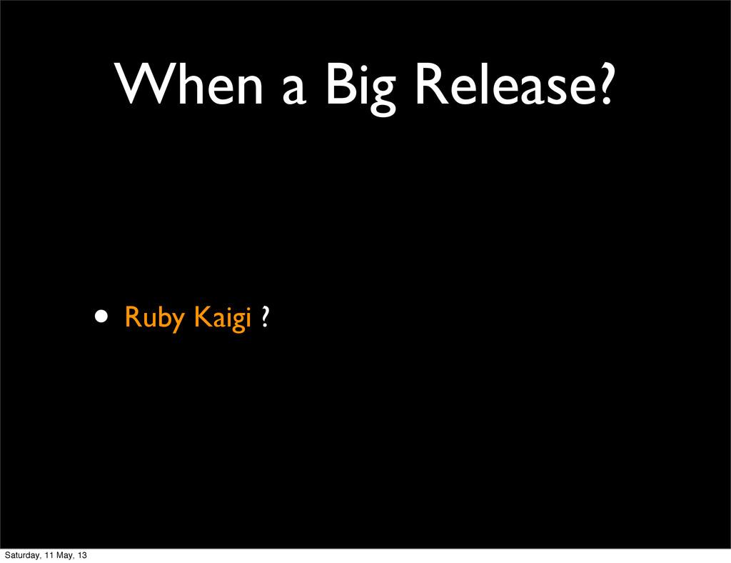 When a Big Release? • Ruby Kaigi ? Saturday, 11...