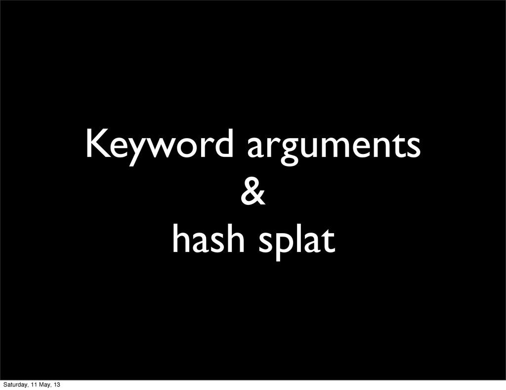 Keyword arguments & hash splat Saturday, 11 May...
