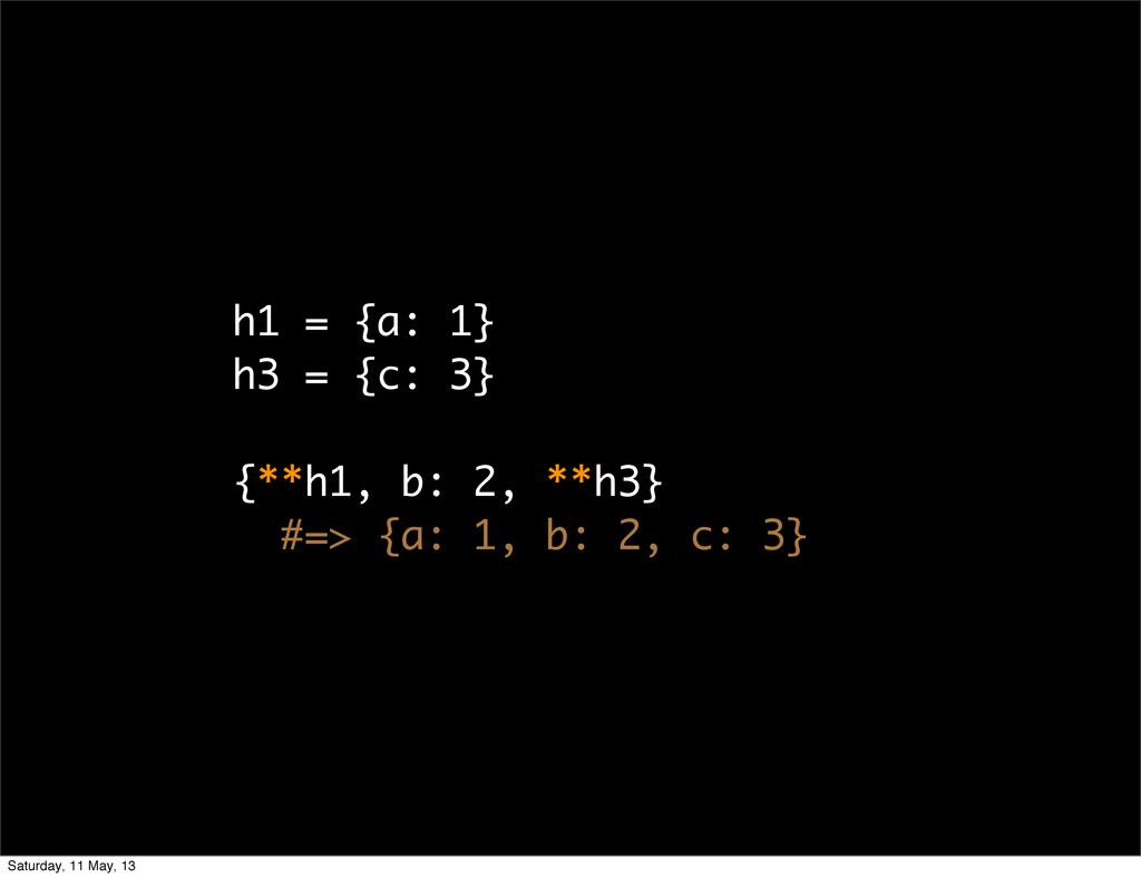 h1 = {a: 1} h3 = {c: 3} {**h1, b: 2, **h3} #=> ...