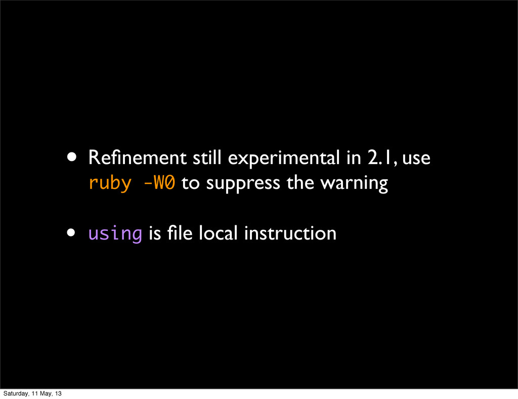 • Refinement still experimental in 2.1, use ruby...