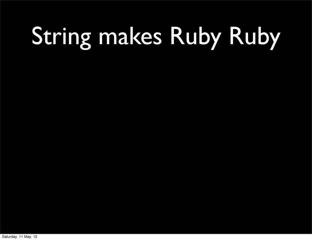 String makes Ruby Ruby Saturday, 11 May, 13