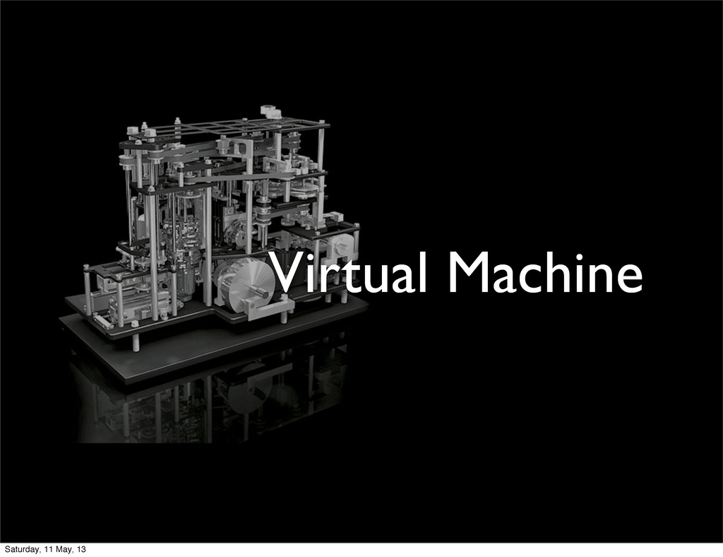 Virtual Machine Saturday, 11 May, 13