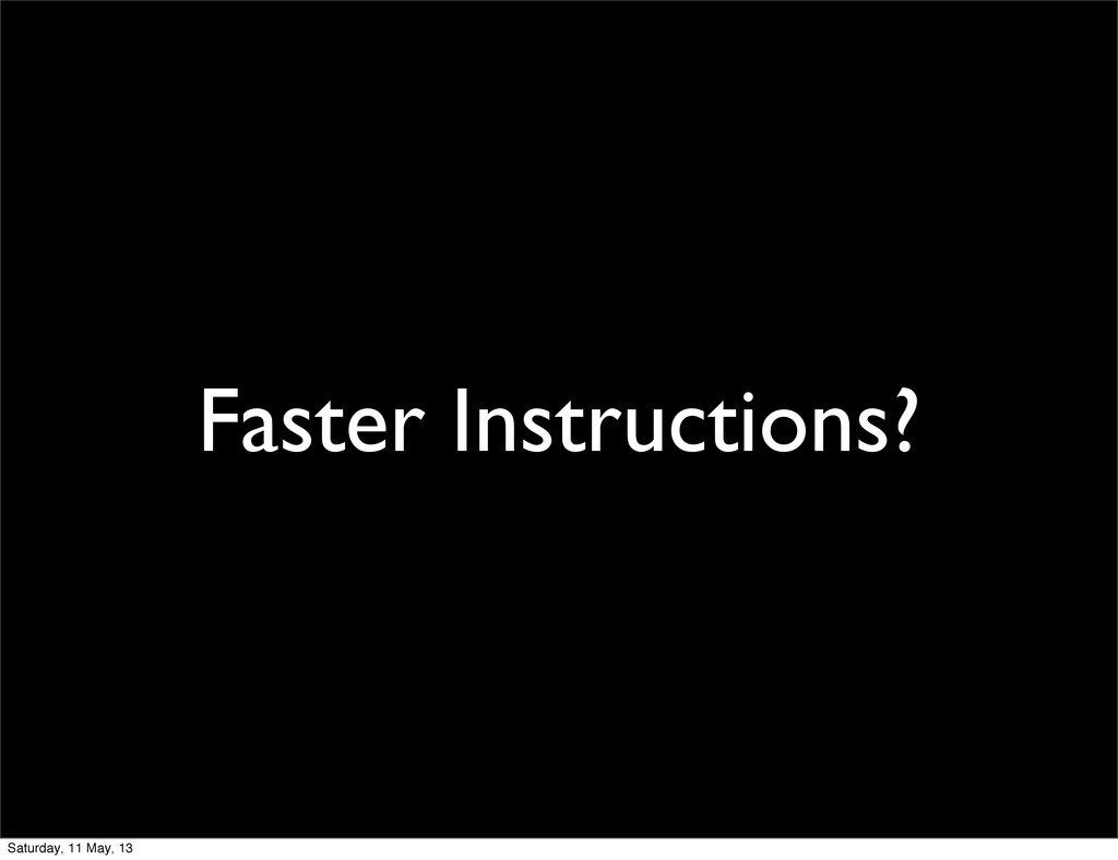 Faster Instructions? Saturday, 11 May, 13
