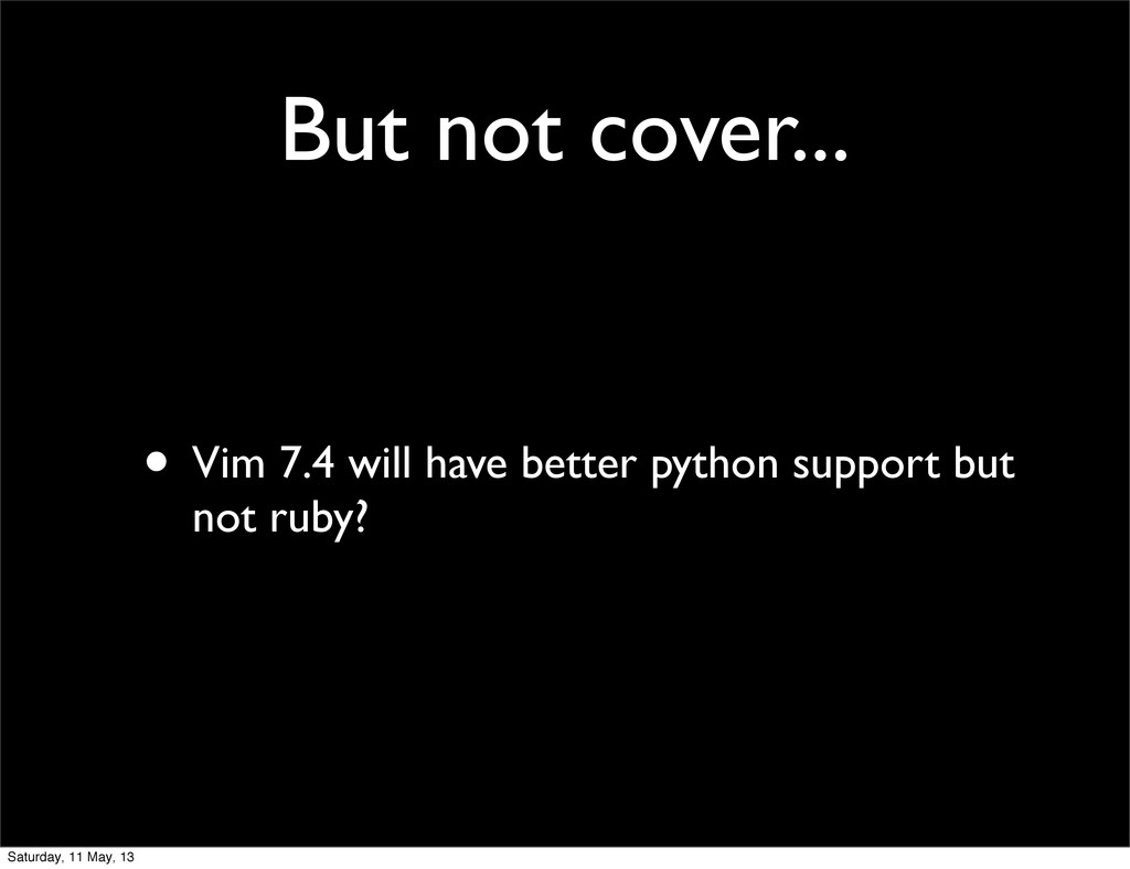 But not cover... • Vim 7.4 will have better pyt...