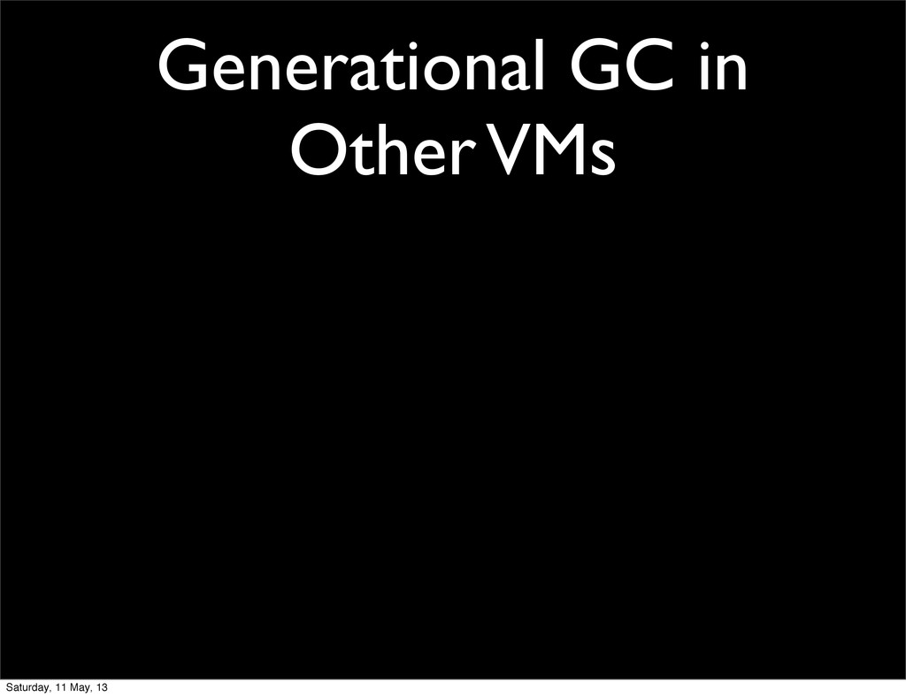 Generational GC in Other VMs Saturday, 11 May, ...