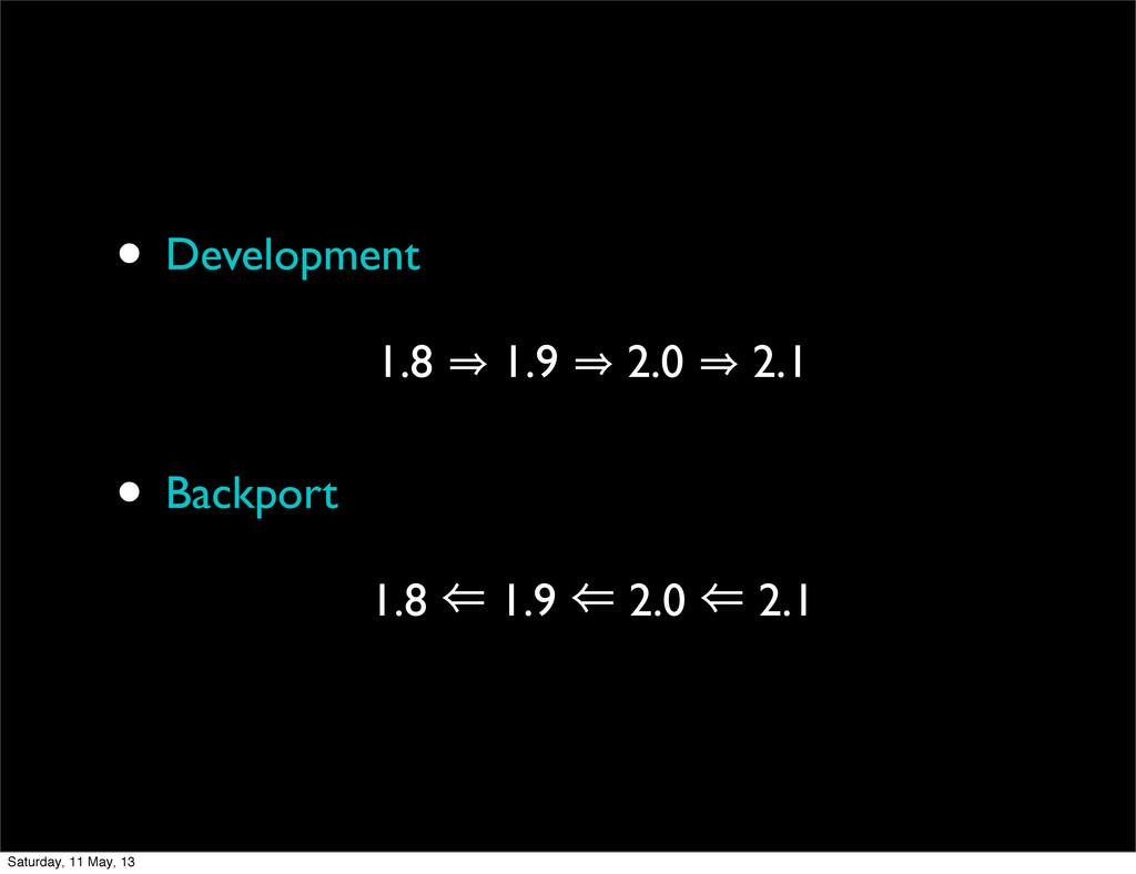 • Development 1.8 㱺 1.9 㱺 2.0 㱺 2.1 • Backport ...