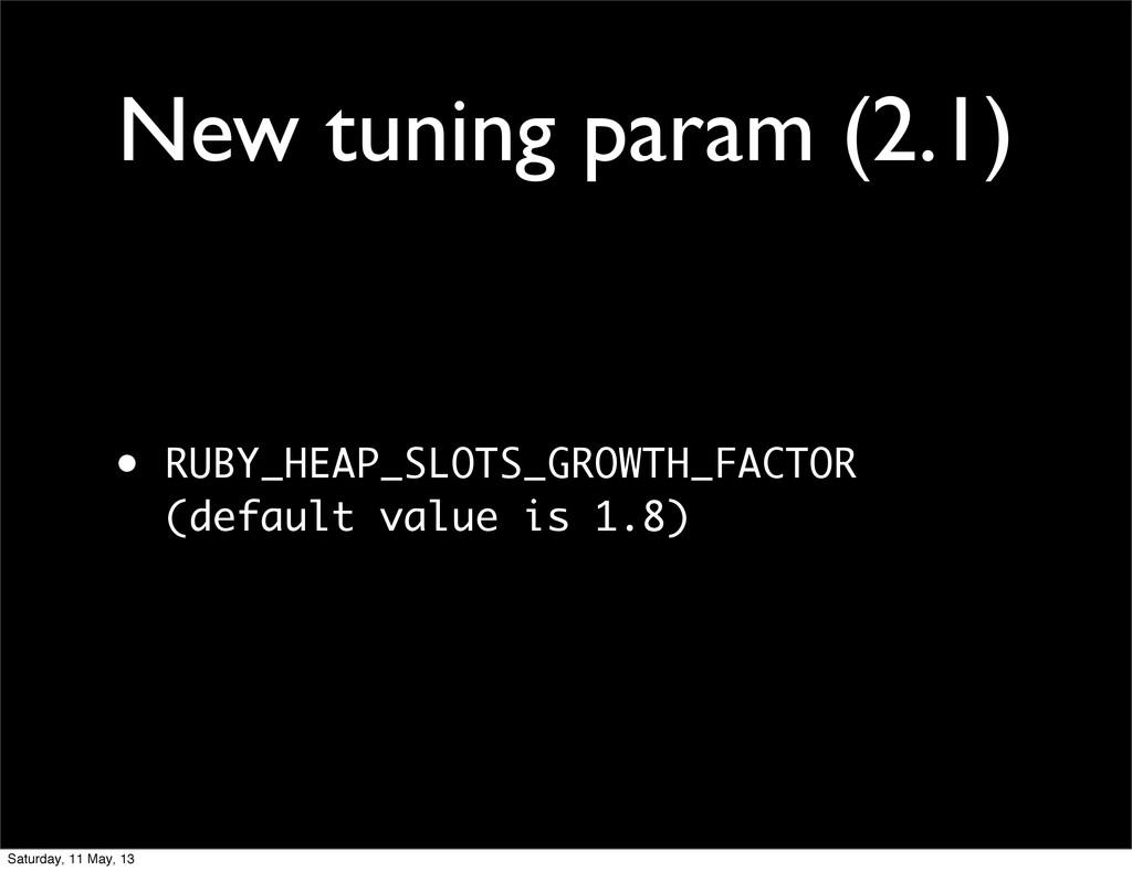 New tuning param (2.1) • RUBY_HEAP_SLOTS_GROWTH...