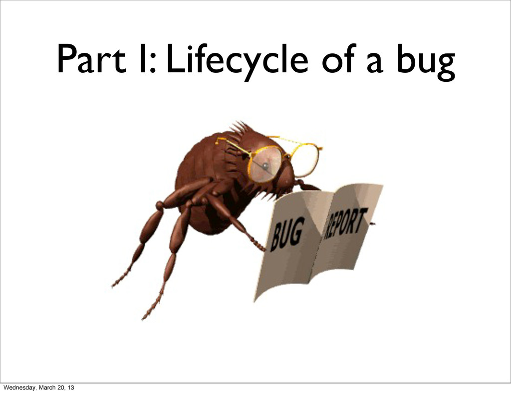 Part I: Lifecycle of a bug Wednesday, March 20,...