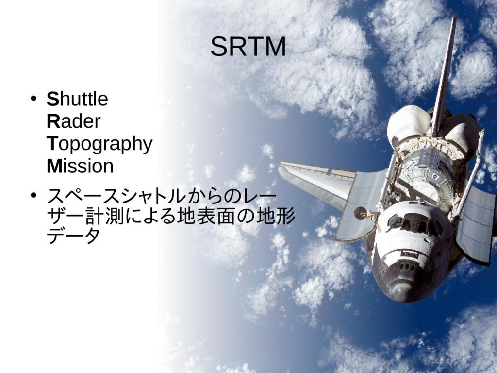 SRTM ● Shuttle Rader Topography Mission ● スペースシ...