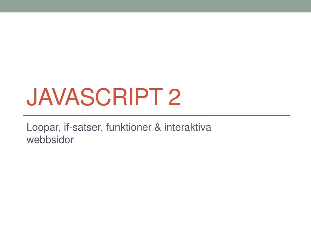 JAVASCRIPT 2 Loopar, if-satser, funktioner & in...