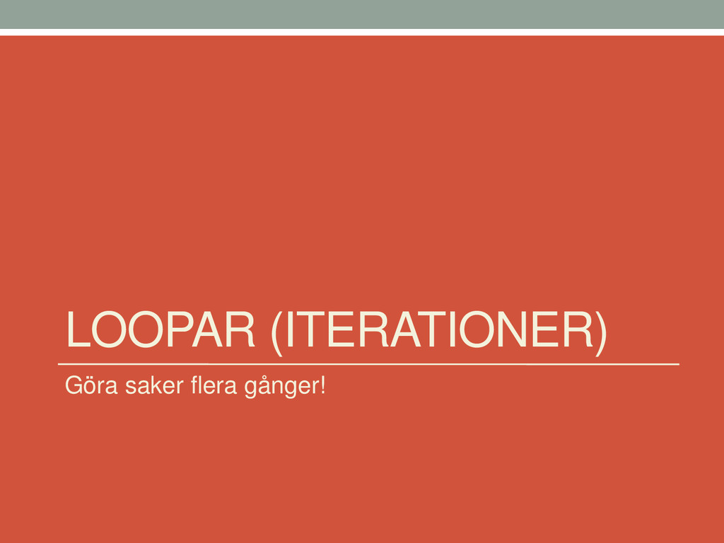 LOOPAR (ITERATIONER) Göra saker flera gånger!