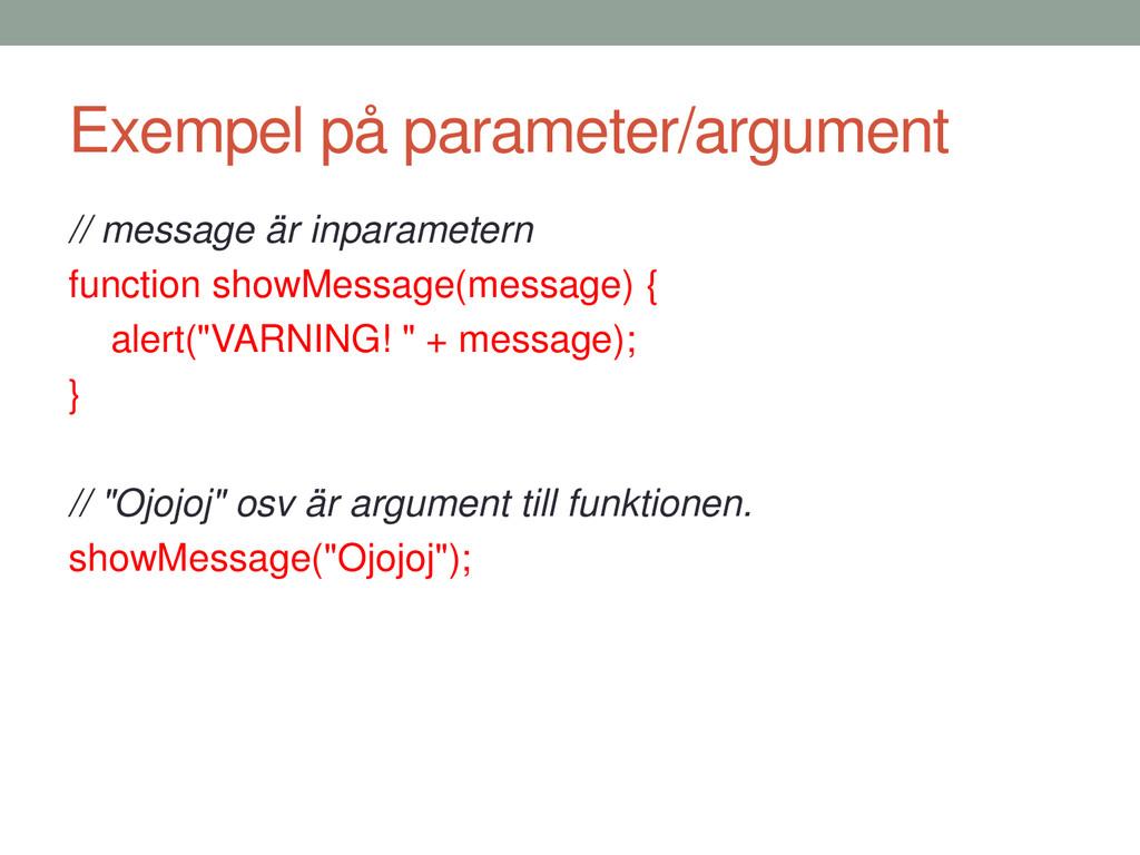 Exempel på parameter/argument // message är inp...