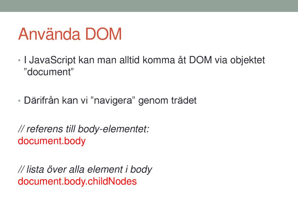 Använda DOM • I JavaScript kan man alltid komma...