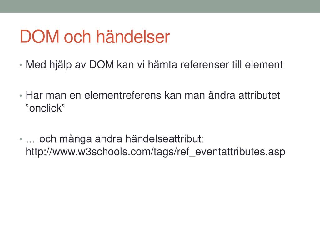 DOM och händelser • Med hjälp av DOM kan vi häm...
