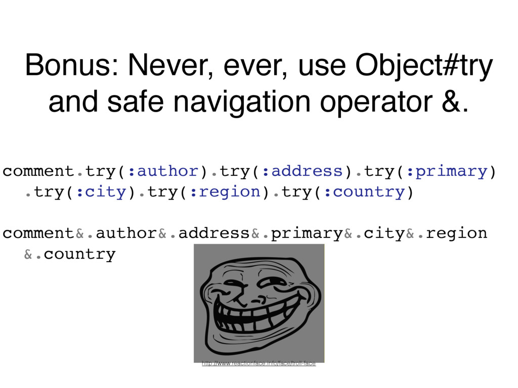 Bonus: Never, ever, use Object#try and safe nav...