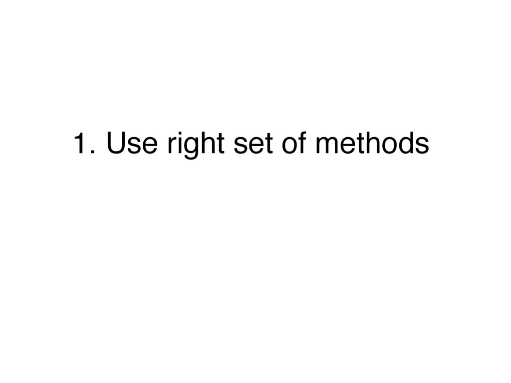 1. Use right set of methods