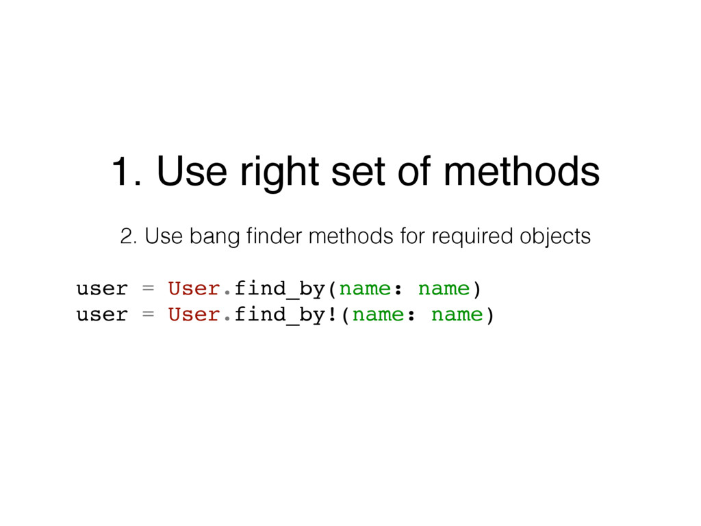 1. Use right set of methods 2. Use bang finder m...