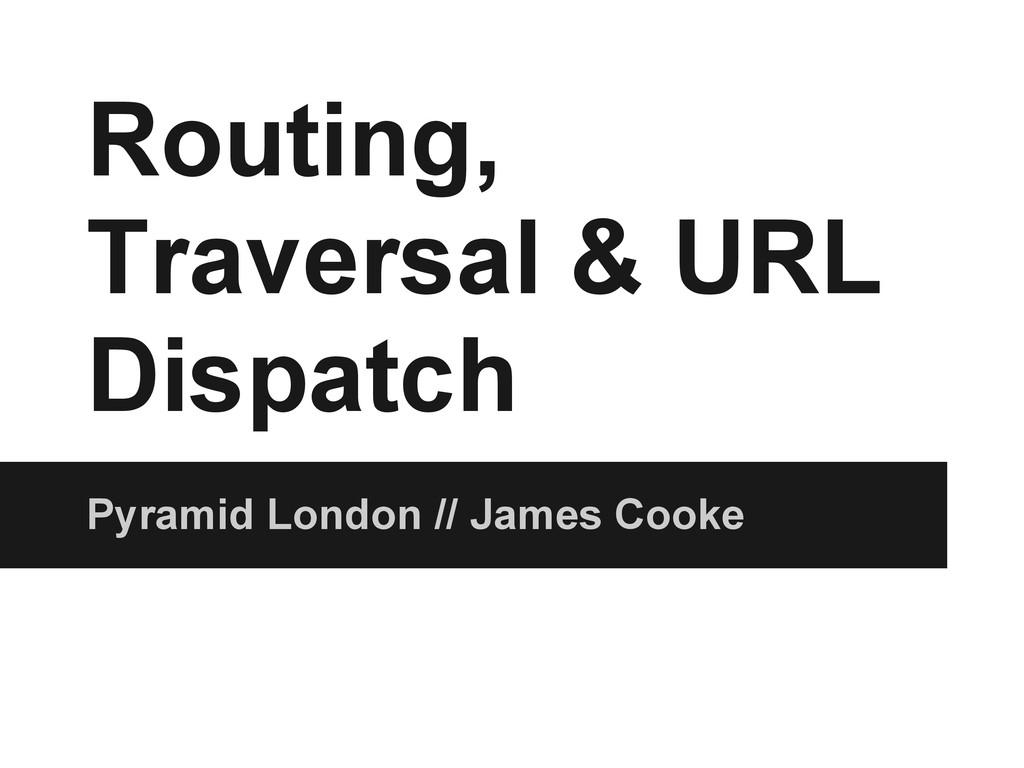 Routing, Traversal & URL Dispatch Pyramid Londo...