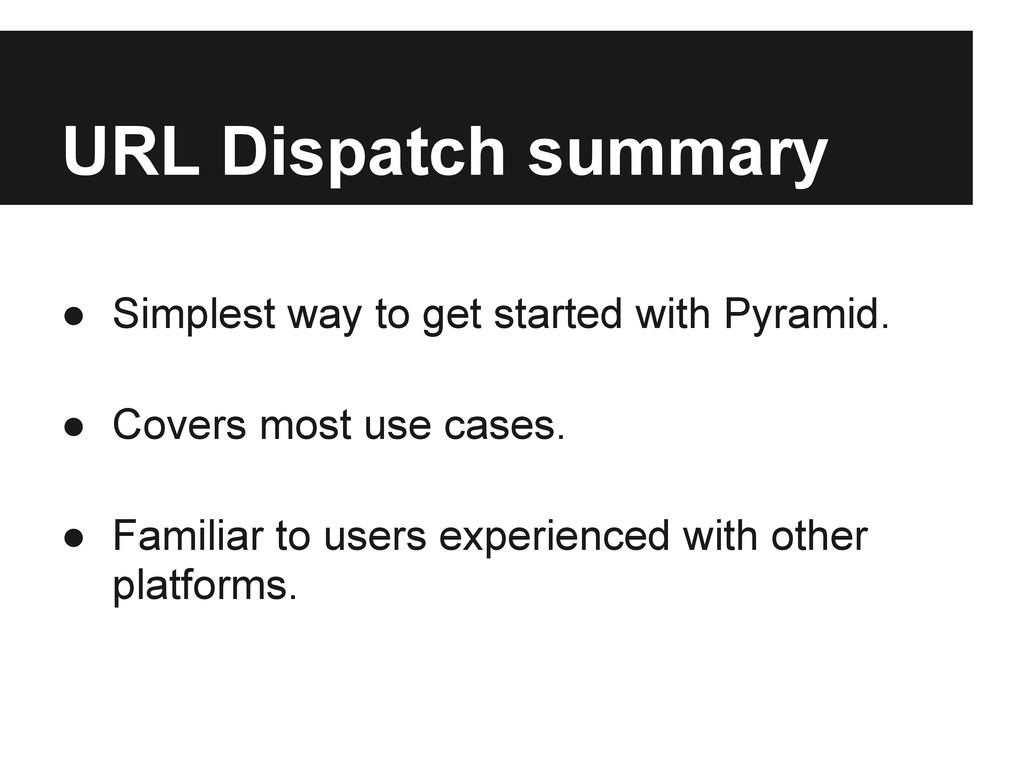 URL Dispatch summary ● Simplest way to get star...