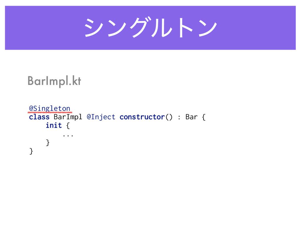 γϯάϧτϯ BarImpl.kt @Singleton class BarImpl @Inj...