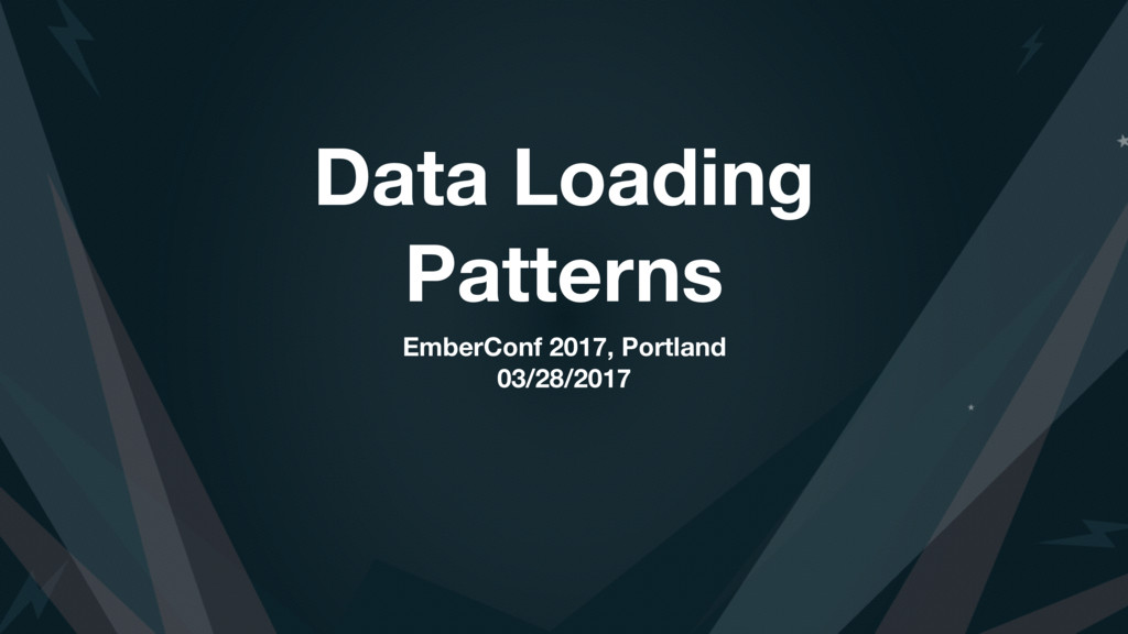 Data Loading Patterns EmberConf 2017, Portland ...