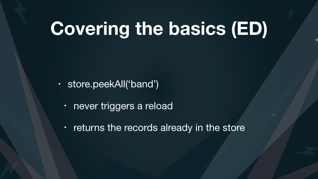 Covering the basics (ED) • store.peekAll('band'...