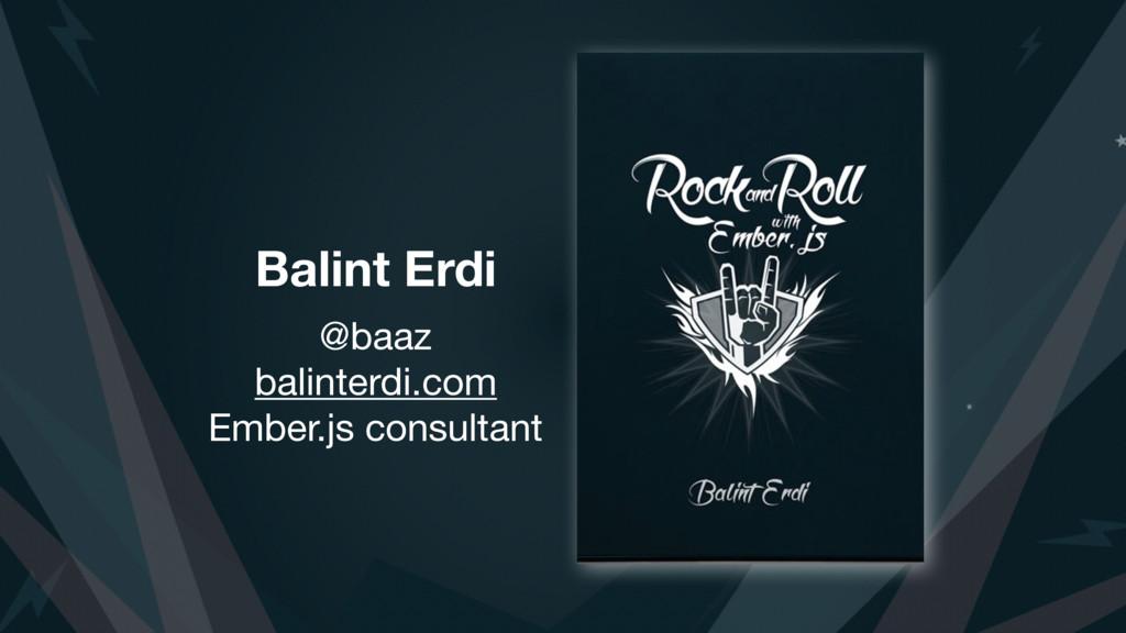 Balint Erdi @baaz  balinterdi.com  Ember.js con...