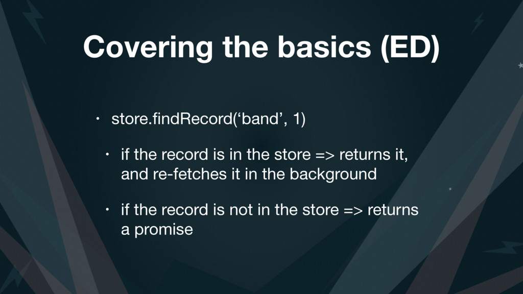 Covering the basics (ED) • store.findRecord('ban...