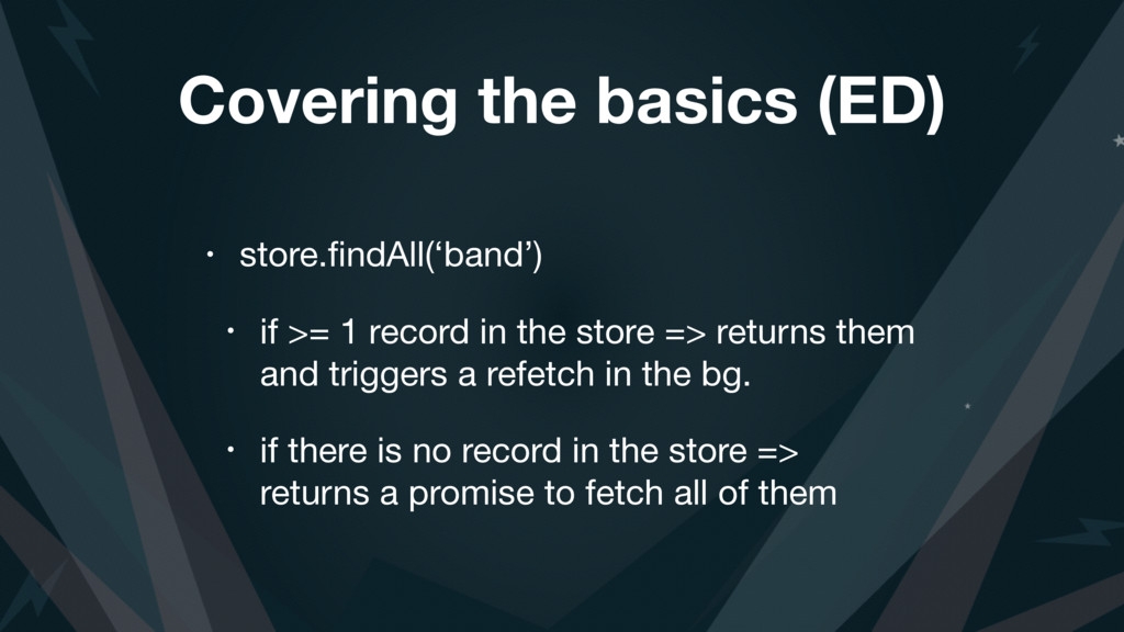 Covering the basics (ED) • store.findAll('band')...