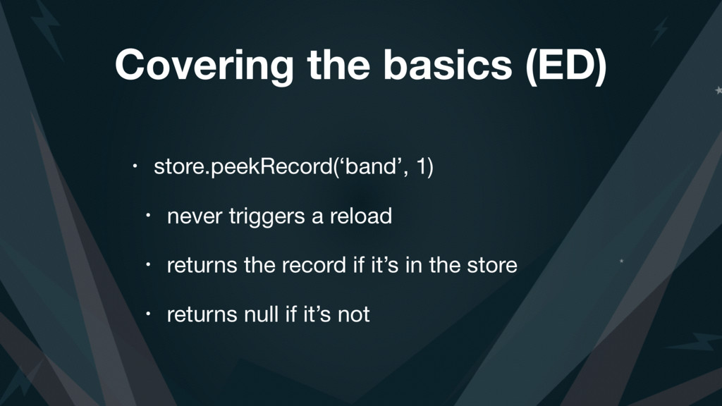 Covering the basics (ED) • store.peekRecord('ba...
