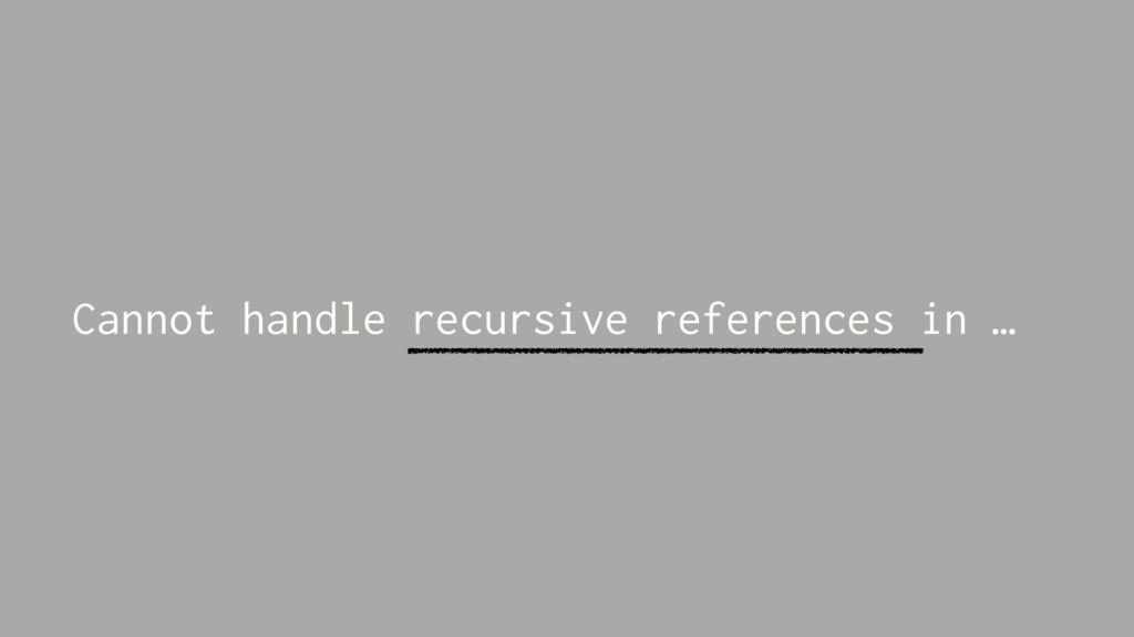 Cannot handle recursive references in …