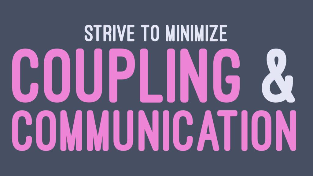 STRIVE TO MINIMIZE COUPLING & COMMUNICATION
