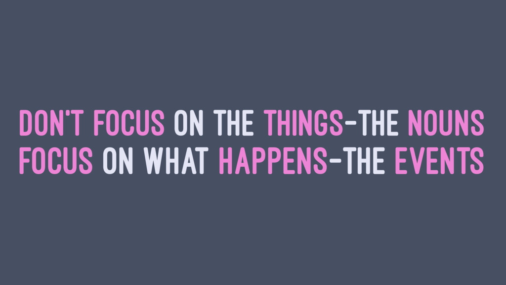 DON'T FOCUS ON THE THINGS—THE NOUNS FOCUS ON WH...