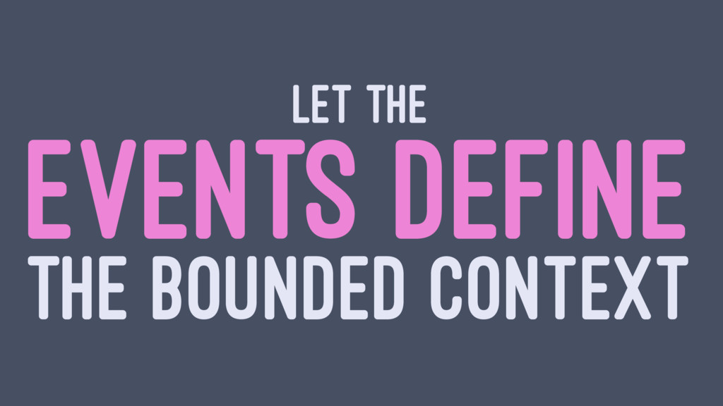 LET THE EVENTS DEFINE THE BOUNDED CONTEXT