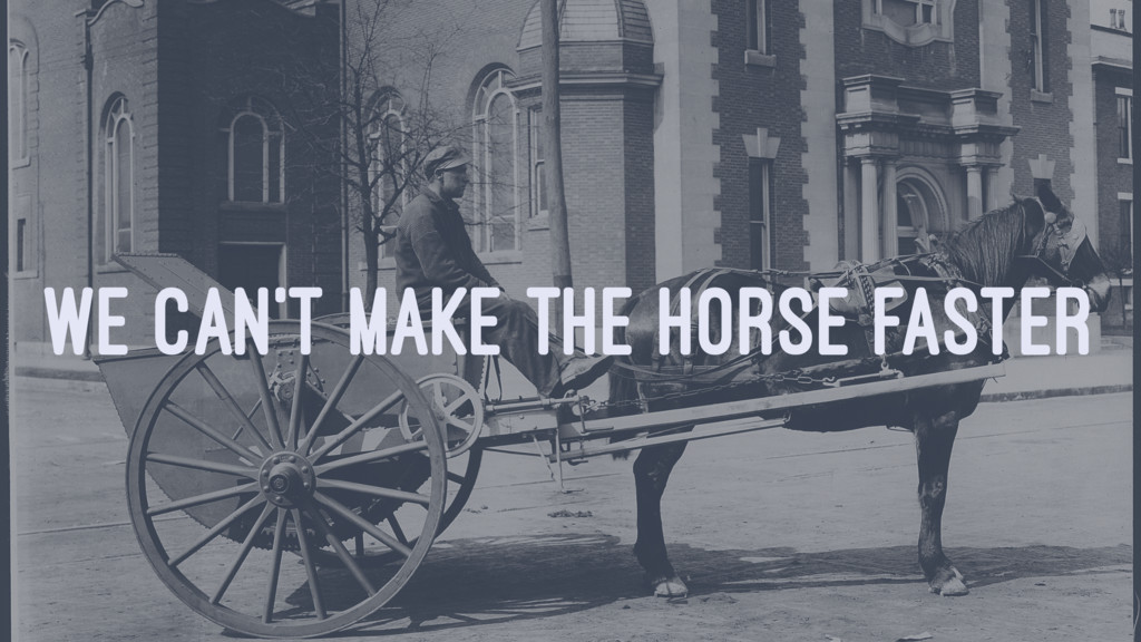 WE CAN'T MAKE THE HORSE FASTER