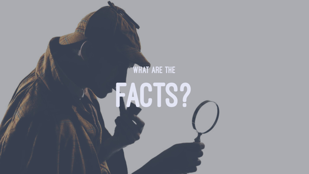 WHAT ARE THE FACTS?