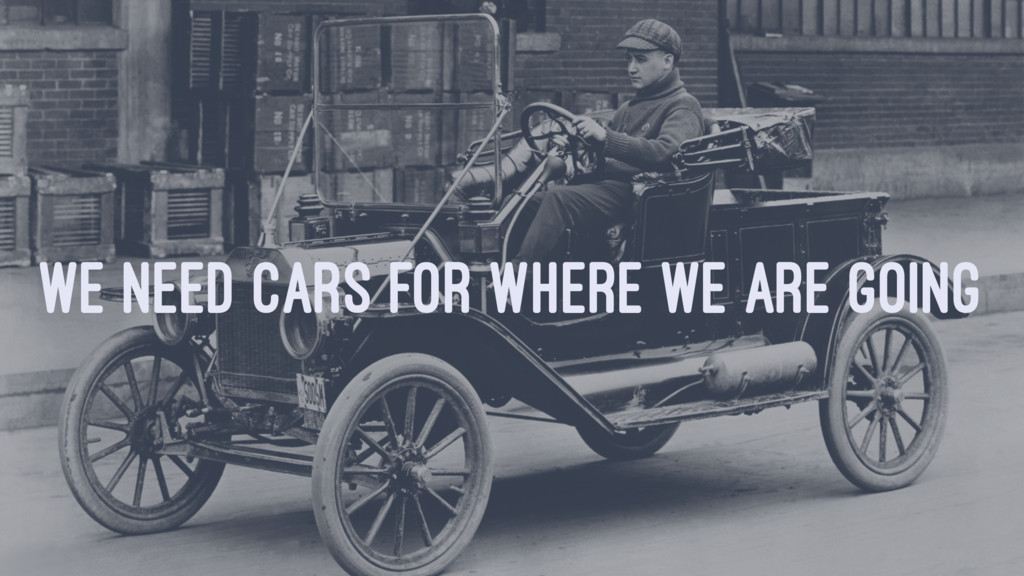 WE NEED CARS FOR WHERE WE ARE GOING