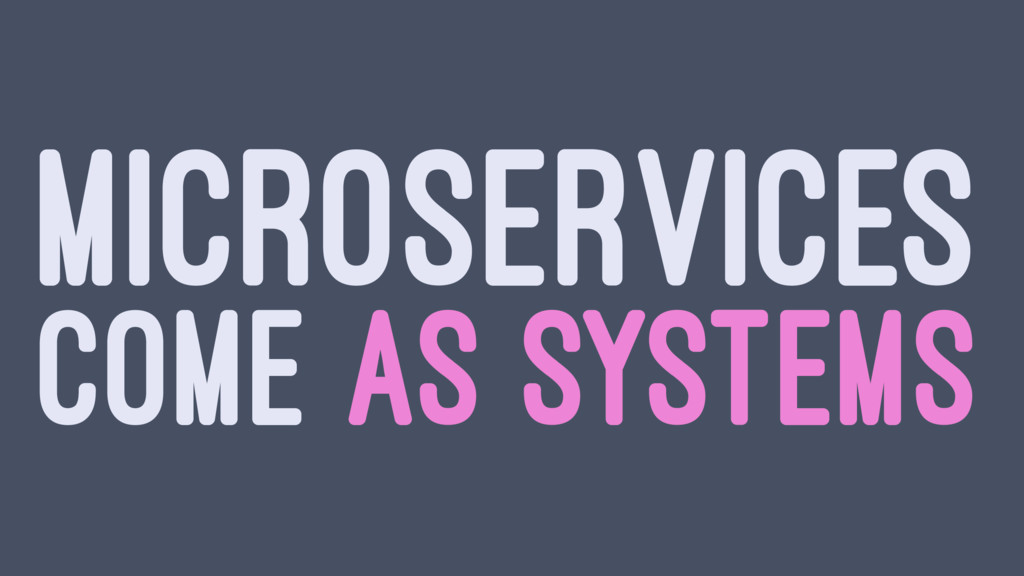 MICROSERVICES COME AS SYSTEMS