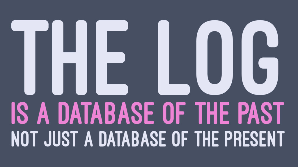 THE LOG IS A DATABASE OF THE PAST NOT JUST A DA...